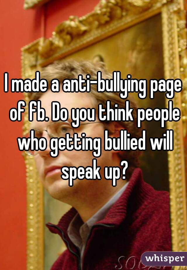 I made a anti-bullying page of fb. Do you think people who getting bullied will speak up?