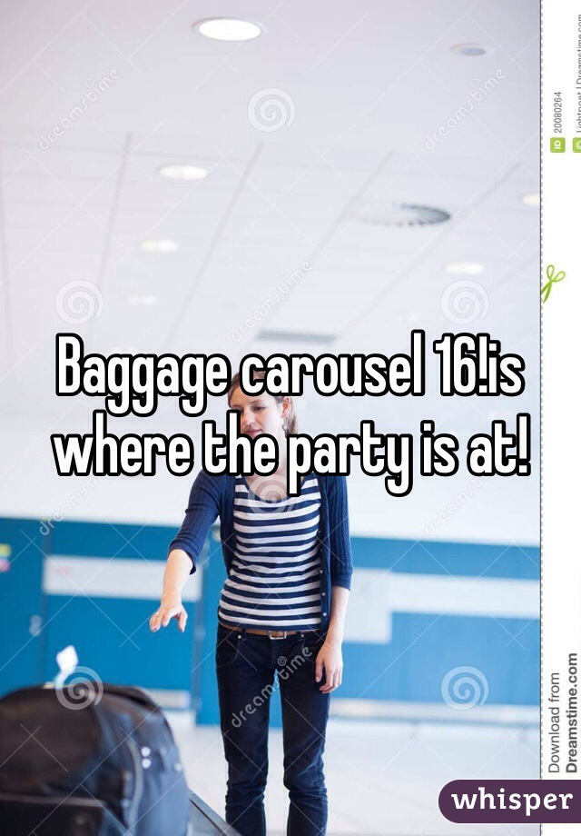Baggage carousel 16!is where the party is at!