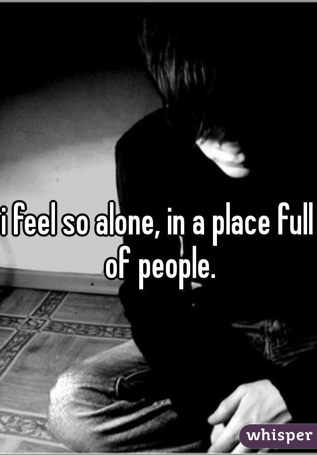 i feel so alone, in a place full of people.