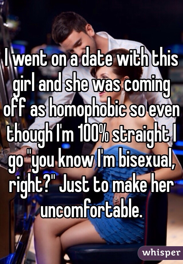 """I went on a date with this girl and she was coming off as homophobic so even though I'm 100% straight I go """"you know I'm bisexual, right?"""" Just to make her uncomfortable."""