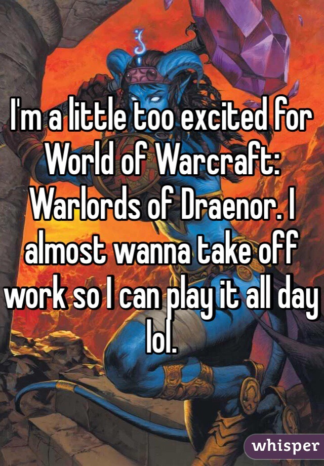 I'm a little too excited for World of Warcraft: Warlords of Draenor. I almost wanna take off work so I can play it all day lol.
