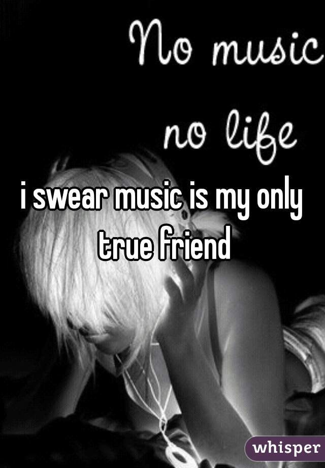 i swear music is my only true friend