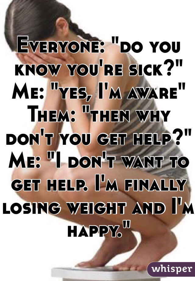 """Everyone: """"do you know you're sick?"""" Me: """"yes, I'm aware"""" Them: """"then why don't you get help?"""" Me: """"I don't want to get help. I'm finally losing weight and I'm happy."""""""