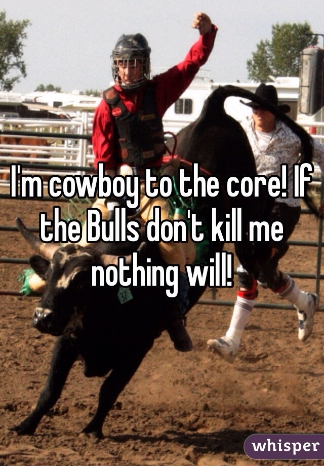 I'm cowboy to the core! If the Bulls don't kill me nothing will!