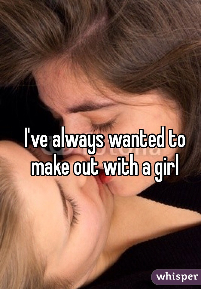 I've always wanted to make out with a girl