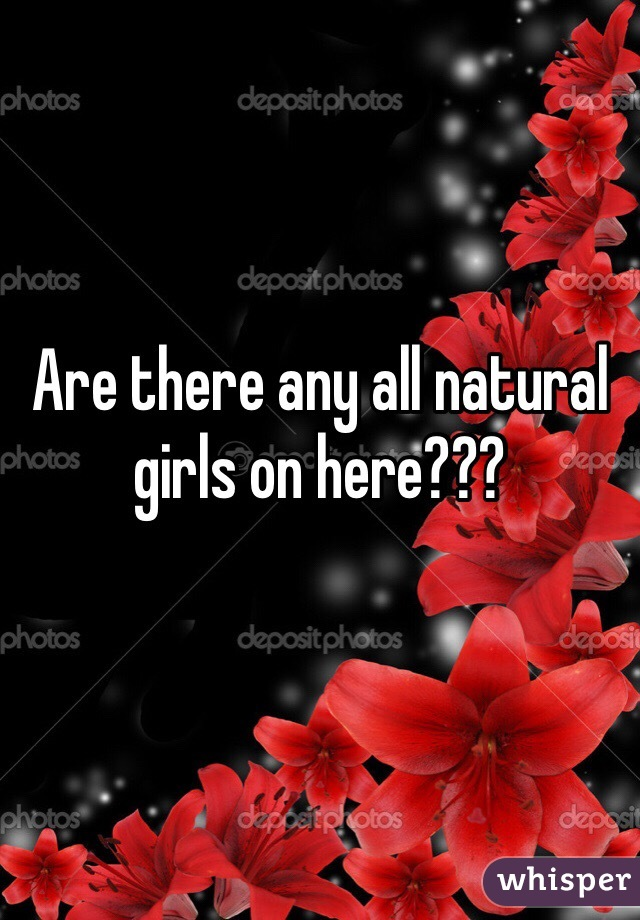 Are there any all natural girls on here???