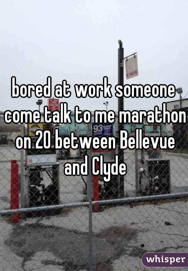 bored at work someone come talk to me marathon on 20 between Bellevue and Clyde