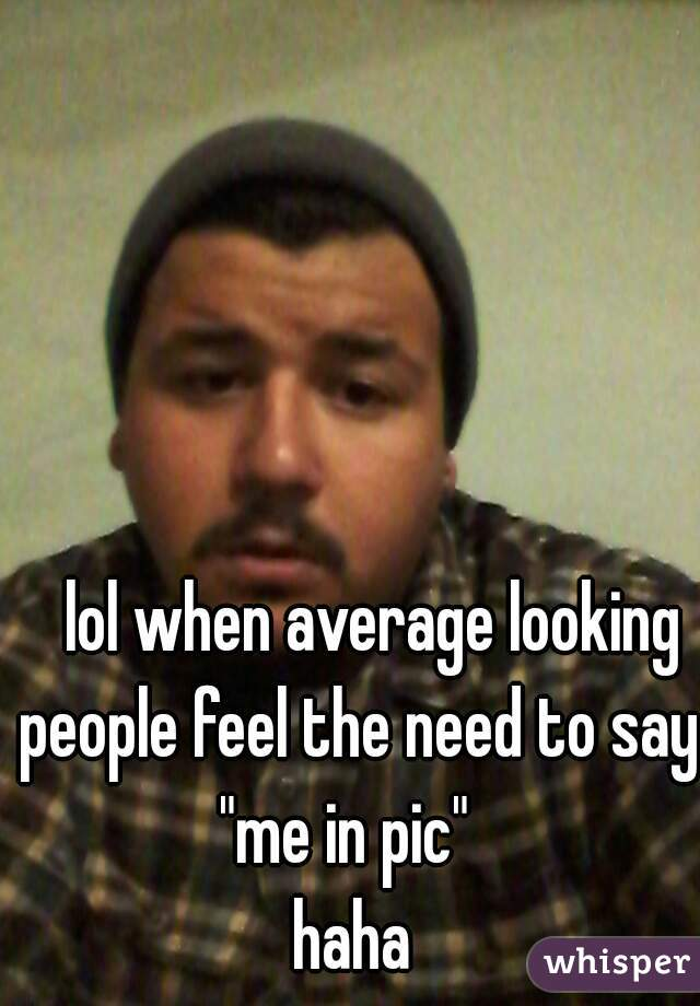 """lol when average looking people feel the need to say """"me in pic""""  haha"""