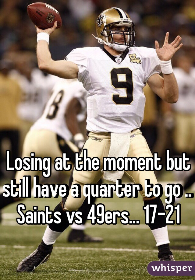 Losing at the moment but still have a quarter to go .. Saints vs 49ers... 17-21