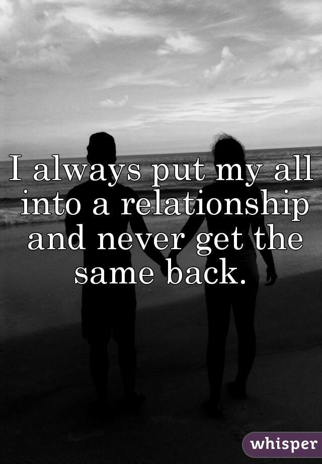 I always put my all into a relationship and never get the same back.