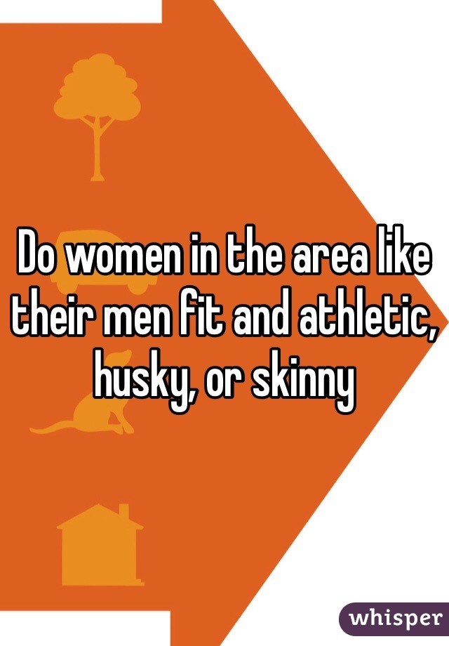 Do women in the area like their men fit and athletic, husky, or skinny