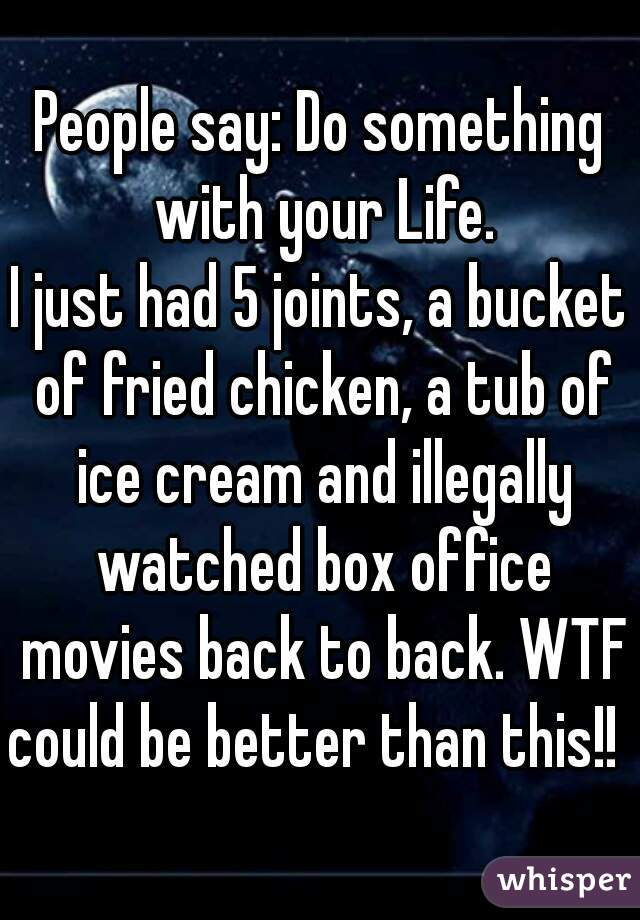 People say: Do something with your Life. I just had 5 joints, a bucket of fried chicken, a tub of ice cream and illegally watched box office movies back to back. WTF could be better than this!!