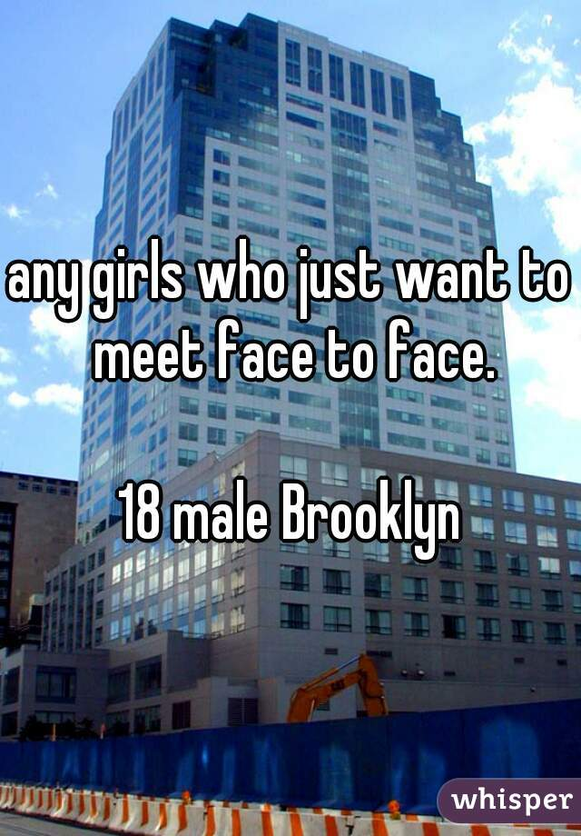 any girls who just want to meet face to face.  18 male Brooklyn