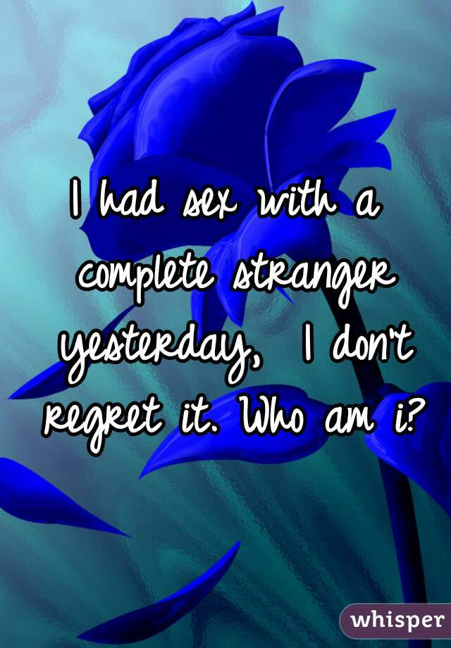 I had sex with a complete stranger yesterday,  I don't regret it. Who am i?
