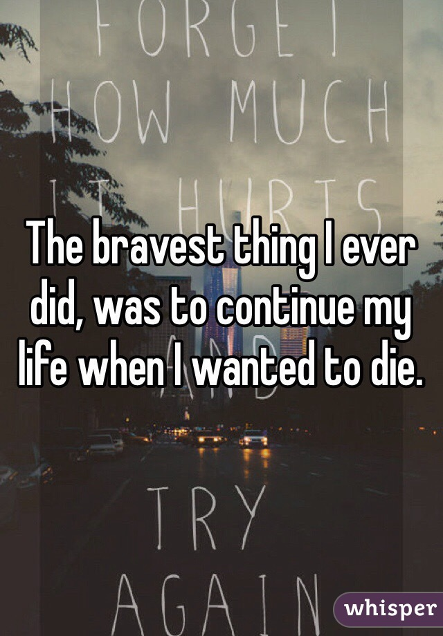 The bravest thing I ever did, was to continue my life when I wanted to die.