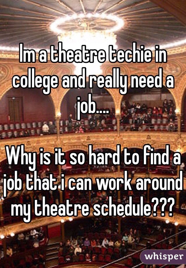 Im a theatre techie in college and really need a job....  Why is it so hard to find a job that i can work around my theatre schedule???