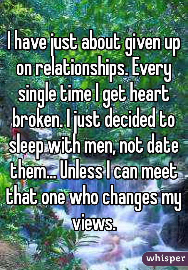 I have just about given up on relationships. Every single time I get heart broken. I just decided to sleep with men, not date them... Unless I can meet that one who changes my views.