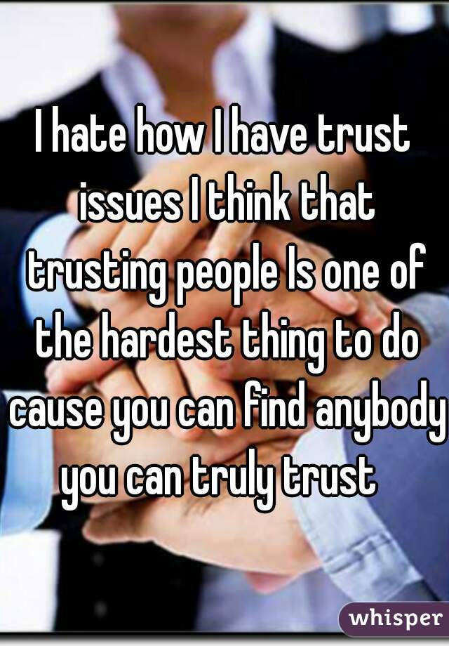 I hate how I have trust issues I think that trusting people Is one of the hardest thing to do cause you can find anybody you can truly trust