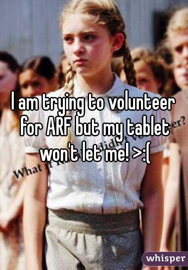 I am trying to volunteer for ARF but my tablet won't let me! >:(