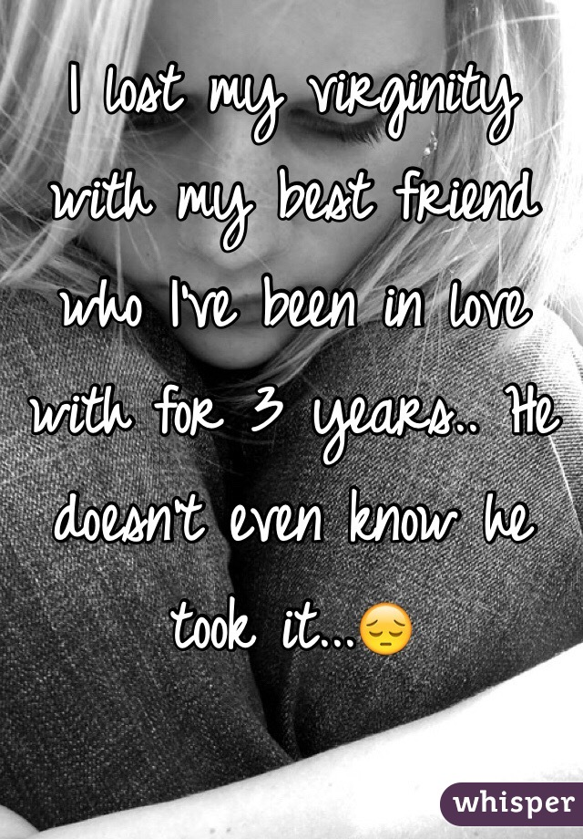 I lost my virginity with my best friend who I've been in love with for 3 years.. He doesn't even know he took it...😔