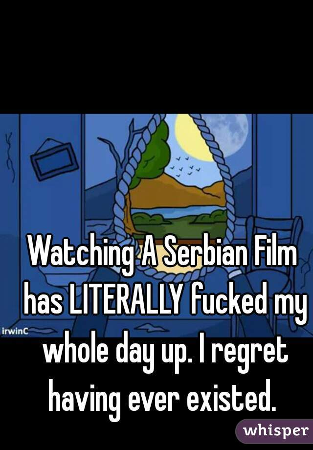 Watching A Serbian Film has LITERALLY fucked my whole day up. I regret having ever existed.