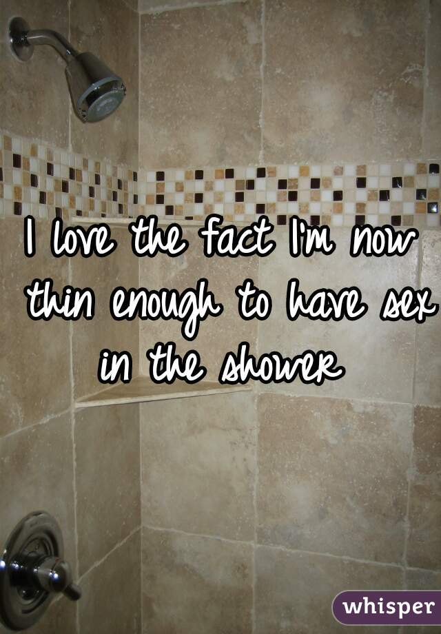 I love the fact I'm now thin enough to have sex in the shower