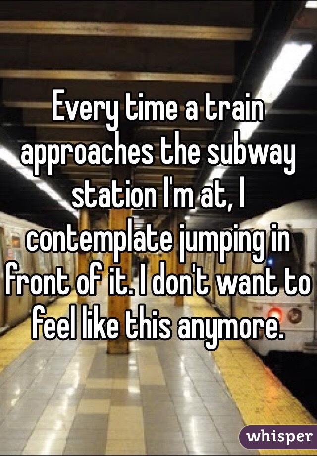 Every time a train approaches the subway station I'm at, I contemplate jumping in front of it. I don't want to feel like this anymore.