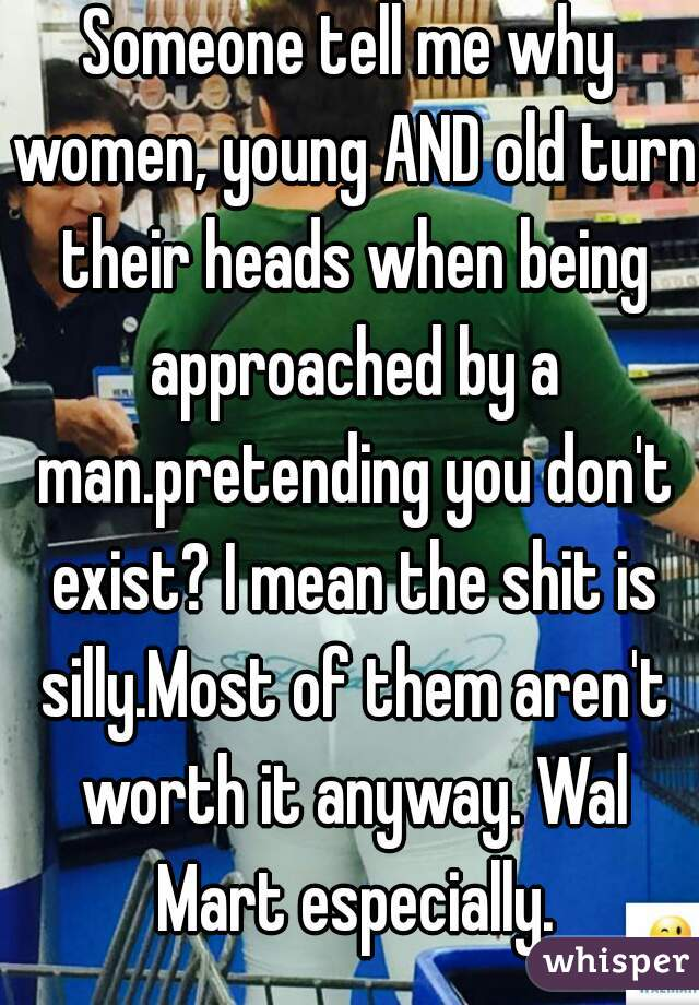 Someone tell me why women, young AND old turn their heads when being approached by a man.pretending you don't exist? I mean the shit is silly.Most of them aren't worth it anyway. Wal Mart especially.
