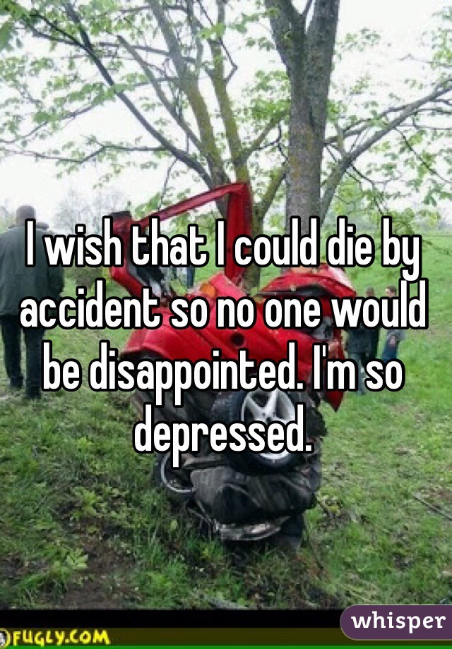 I wish that I could die by accident so no one would be disappointed. I'm so depressed.
