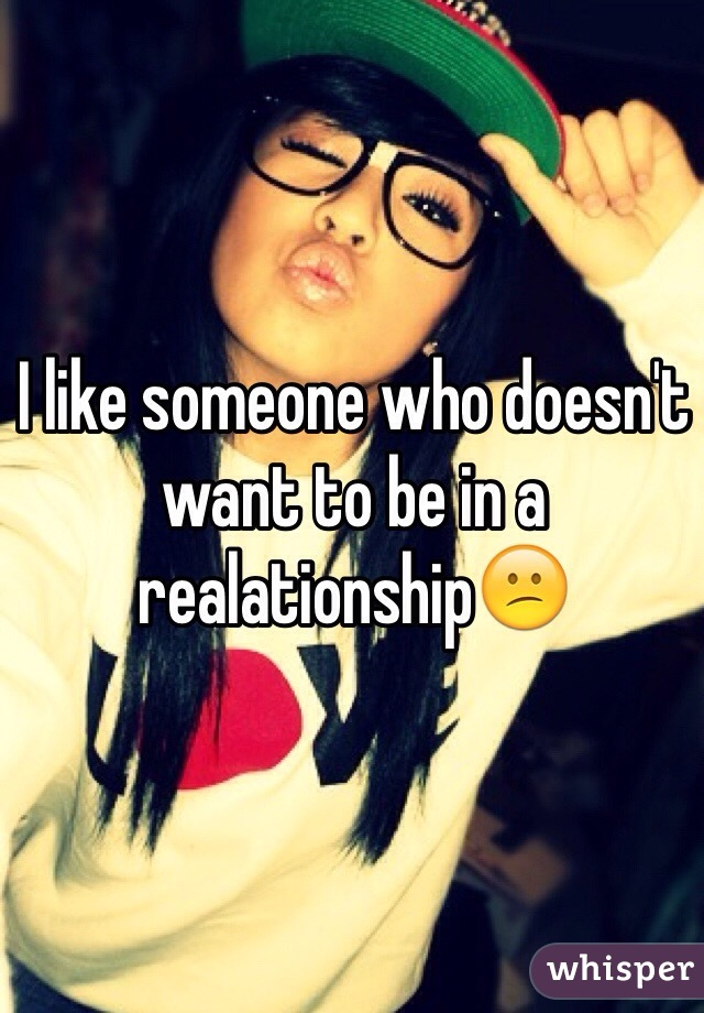 I like someone who doesn't want to be in a realationship😕