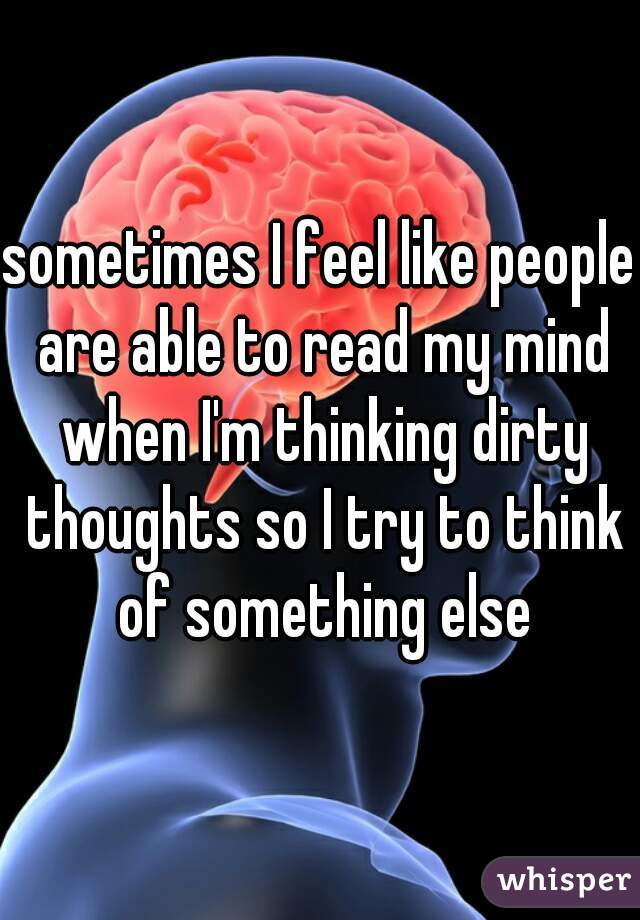 sometimes I feel like people are able to read my mind when I'm thinking dirty thoughts so I try to think of something else