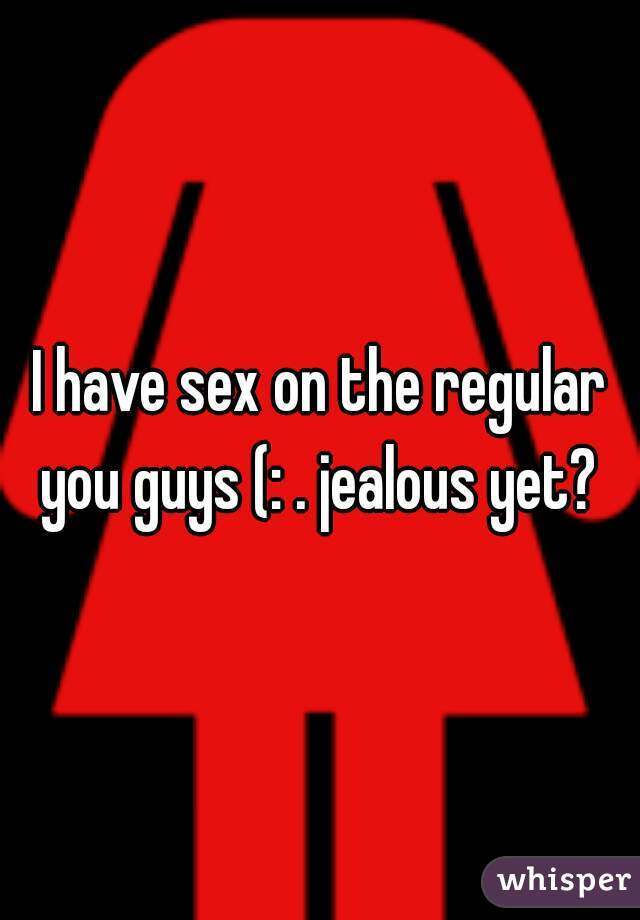 I have sex on the regular you guys (: . jealous yet?