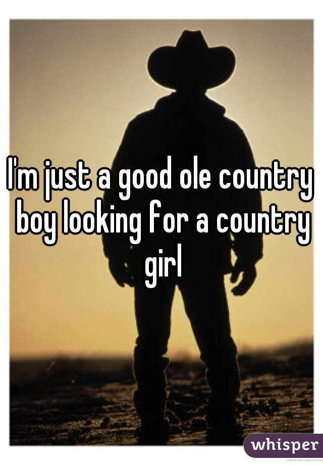 I'm just a good ole country boy looking for a country girl