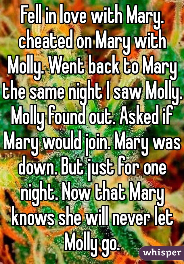 Fell in love with Mary. cheated on Mary with Molly. Went back to Mary the same night I saw Molly. Molly found out. Asked if Mary would join. Mary was down. But just for one night. Now that Mary knows she will never let Molly go.