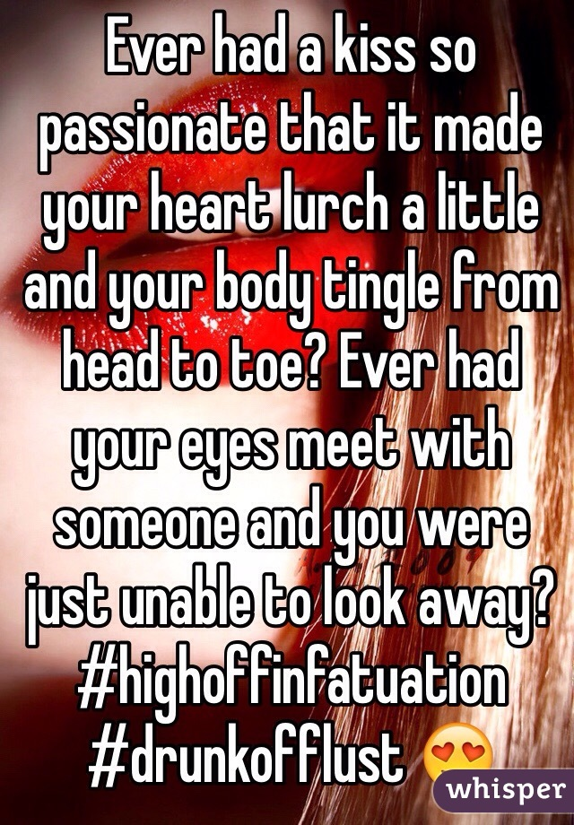 Ever had a kiss so passionate that it made your heart lurch a little and your body tingle from head to toe? Ever had your eyes meet with someone and you were just unable to look away?  #highoffinfatuation #drunkofflust 😍