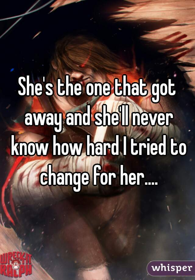 She's the one that got away and she'll never know how hard I tried to change for her....