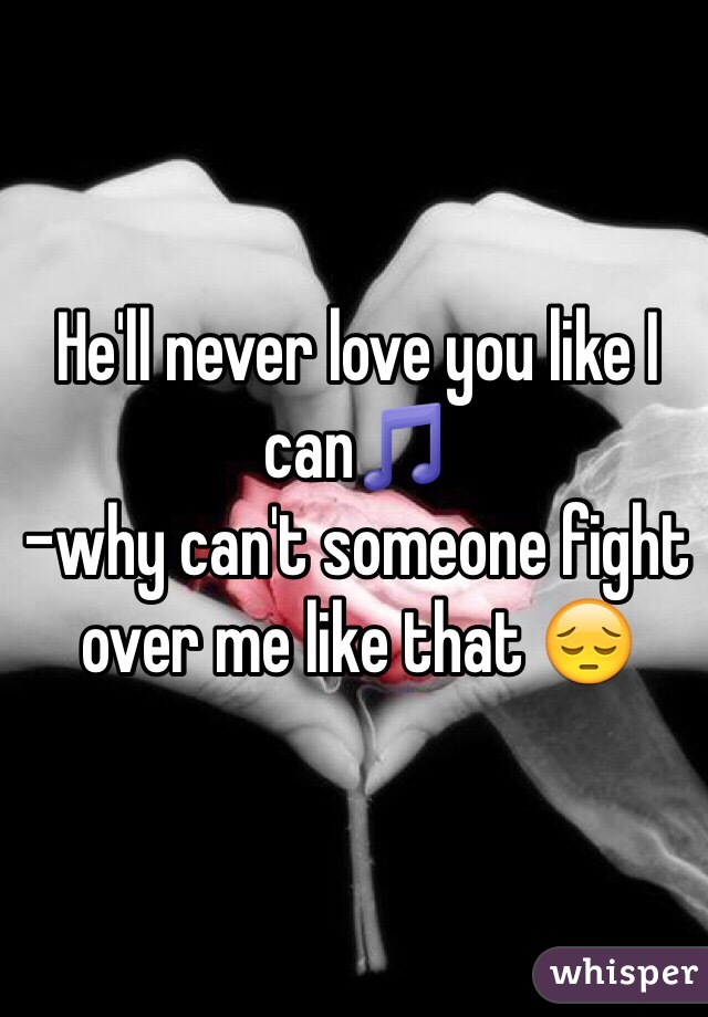 He'll never love you like I can🎵  -why can't someone fight over me like that 😔