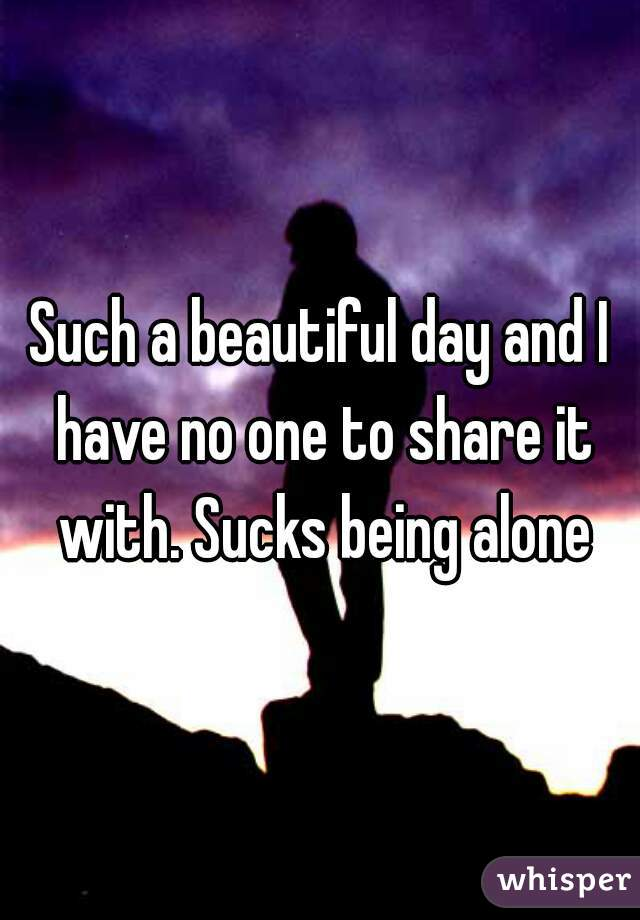 Such a beautiful day and I have no one to share it with. Sucks being alone