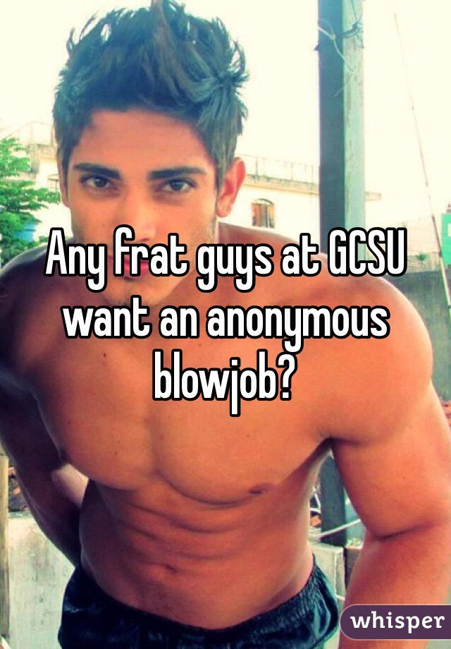 Any frat guys at GCSU want an anonymous blowjob?
