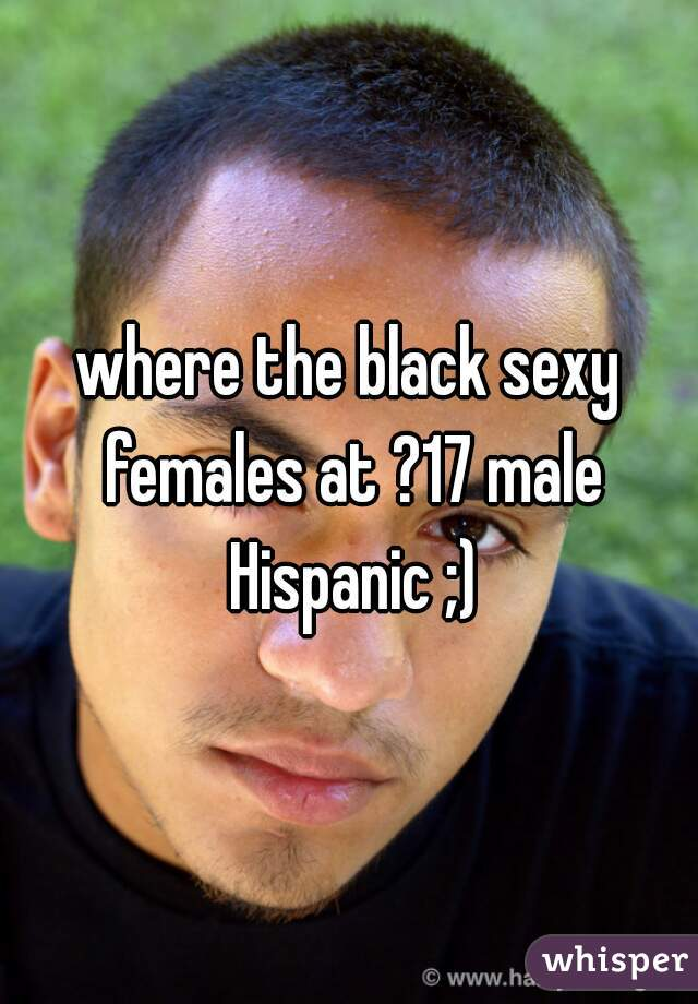 where the black sexy females at ?17 male Hispanic ;)