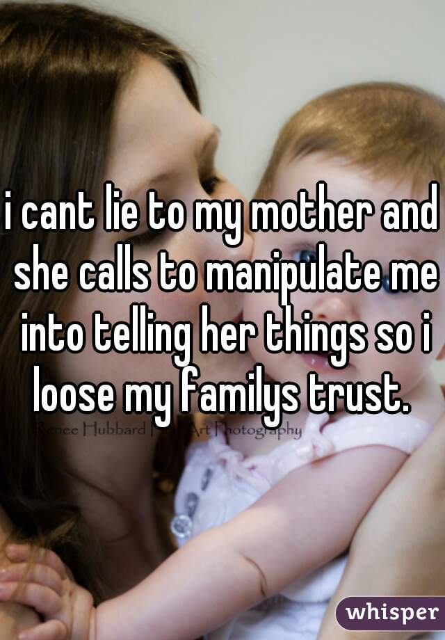 i cant lie to my mother and she calls to manipulate me into telling her things so i loose my familys trust.