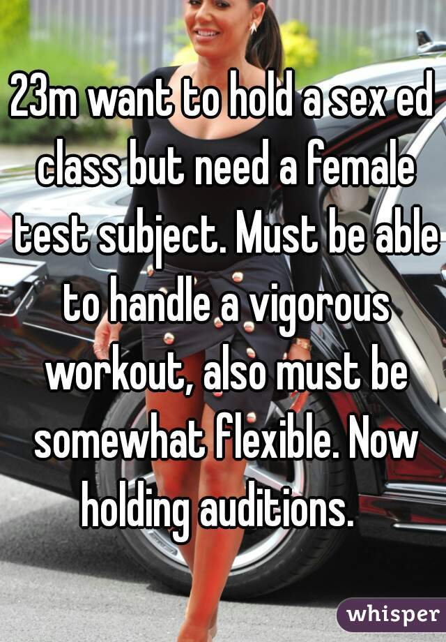 23m want to hold a sex ed class but need a female test subject. Must be able to handle a vigorous workout, also must be somewhat flexible. Now holding auditions.