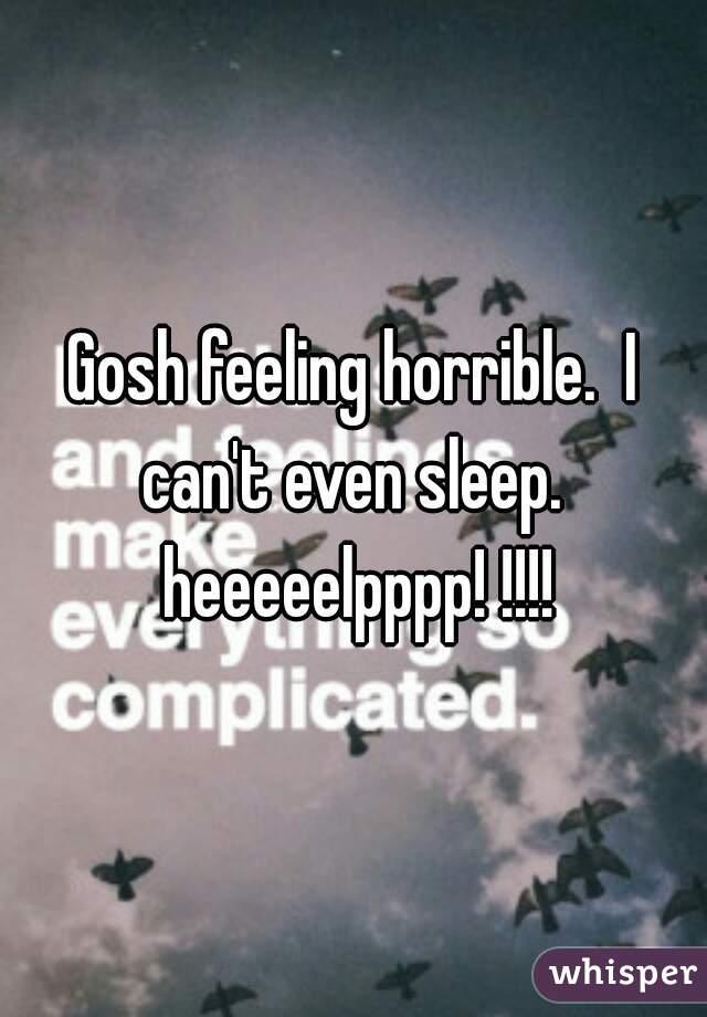 Gosh feeling horrible.  I can't even sleep.  heeeeelpppp! !!!!