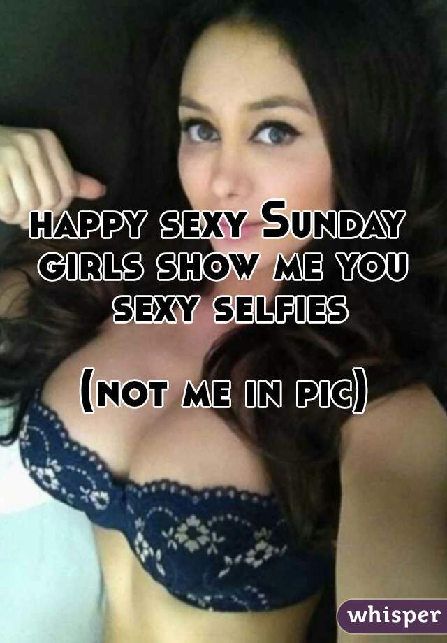 happy sexy Sunday  girls show me you sexy selfies  (not me in pic)