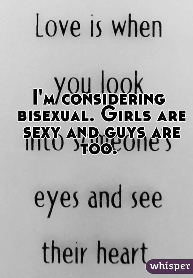 I'm considering bisexual. Girls are sexy and guys are too.