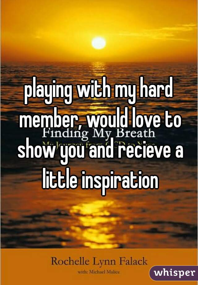 playing with my hard member, would love to show you and recieve a little inspiration