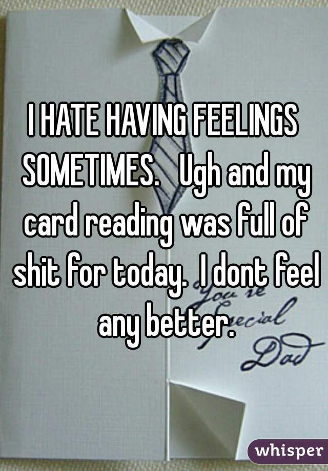 I HATE HAVING FEELINGS SOMETIMES.   Ugh and my card reading was full of shit for today.  I dont feel any better.
