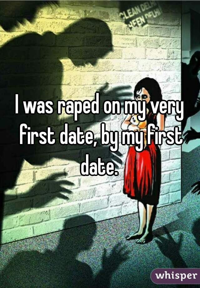I was raped on my very first date, by my first date.