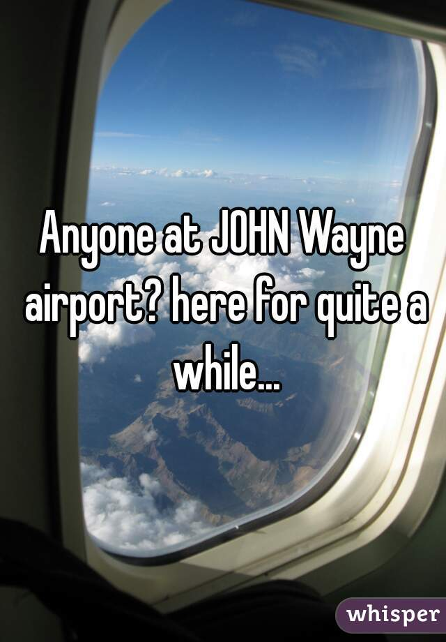 Anyone at JOHN Wayne airport? here for quite a while...