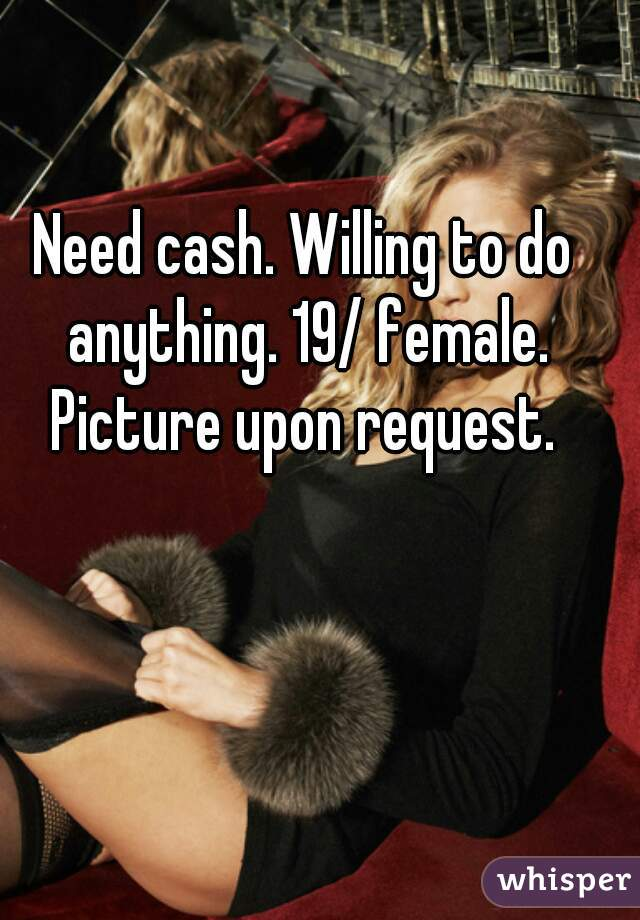 Need cash. Willing to do anything. 19/ female. Picture upon request.